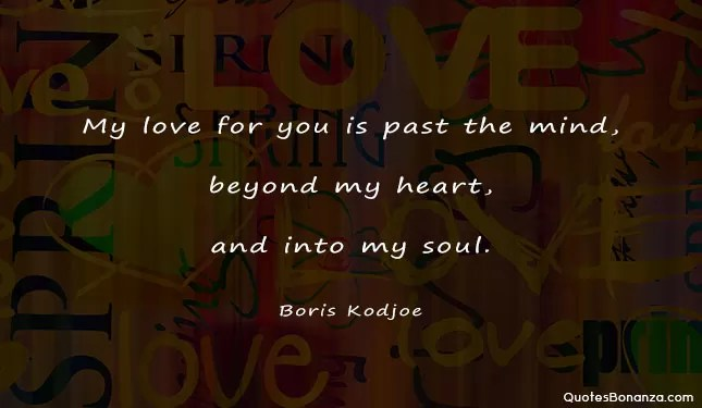 My love for you is past the mind, beyond my heart, and into my soul.