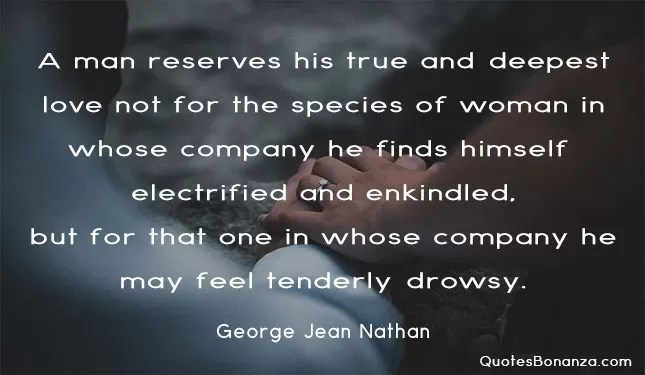 • A man reserves his true and deepest love not for the species of woman in whose company he finds himself electrified and enkindled, but for that one in whose company he may feel tenderly drowsy.