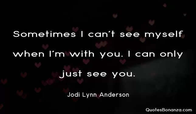 sometimes i cant see myself when im with you i can only just see you