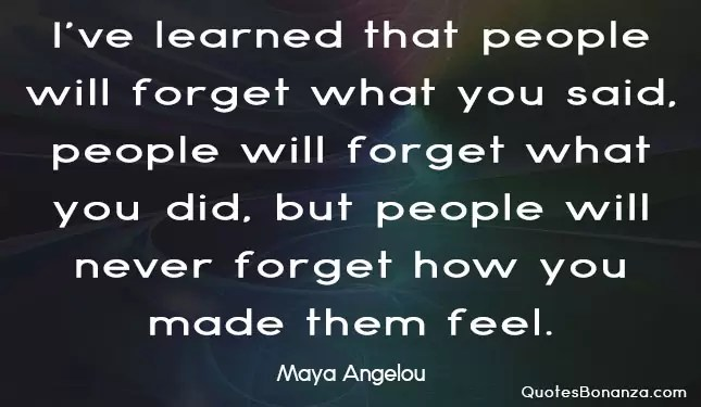 i have learned that people will forget what you said people will forget what you did but people will never forget how you made them feel