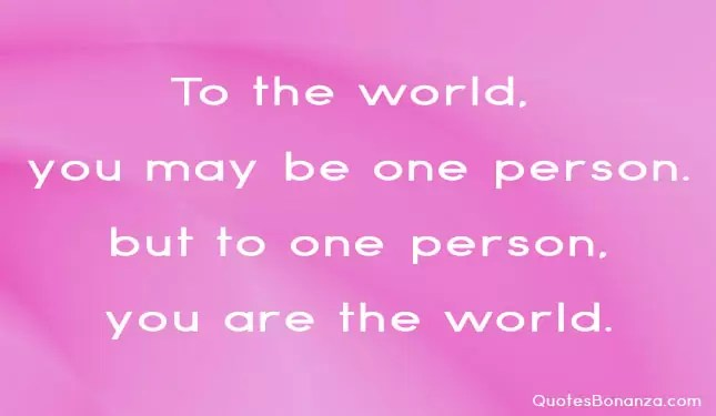 to the world you may be one person but one person you are the world
