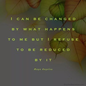 i can be changed by what happens to me but i refuse to be reduced by it - maya angelou quote