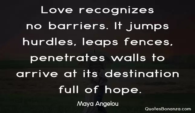 love recognizes no barriers it jumps hurdles leaps fences penetrates walls to arrive at its destination full of hope