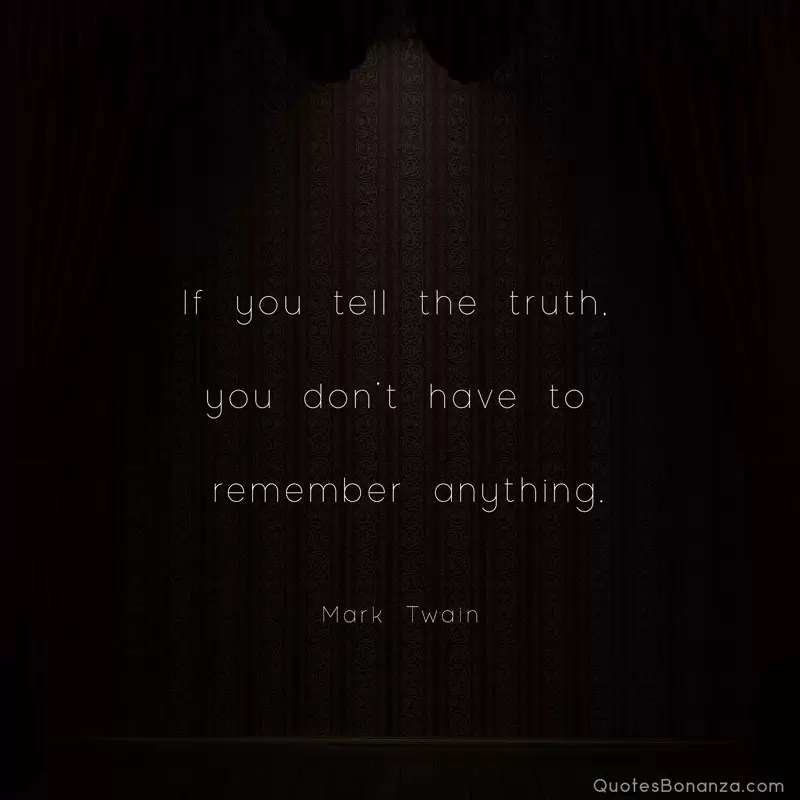 If you tell the truth, you don't have to remember anything. —Mark Twain