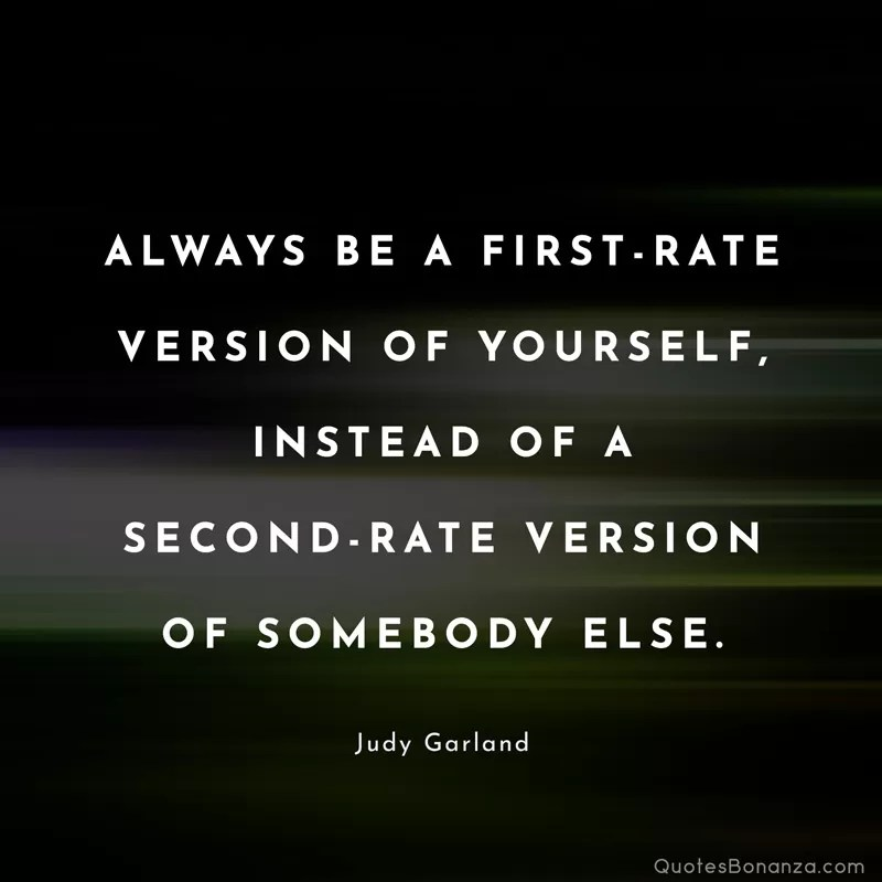 Always be a first-rate version of yourself, instead of a second-rate version of somebody else. Judy Garland