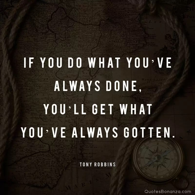 If you do what you've always done, you'll get what you've always gotten. – Tony Robbins