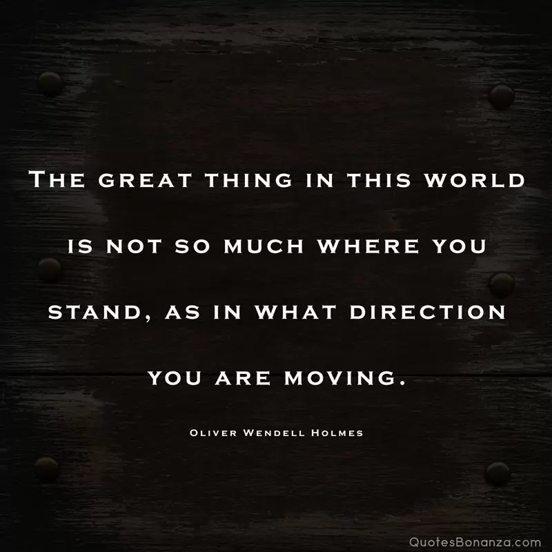 The great thing in this world is not so much where you stand, as in what direction you are moving. —Oliver Wendell Holmes