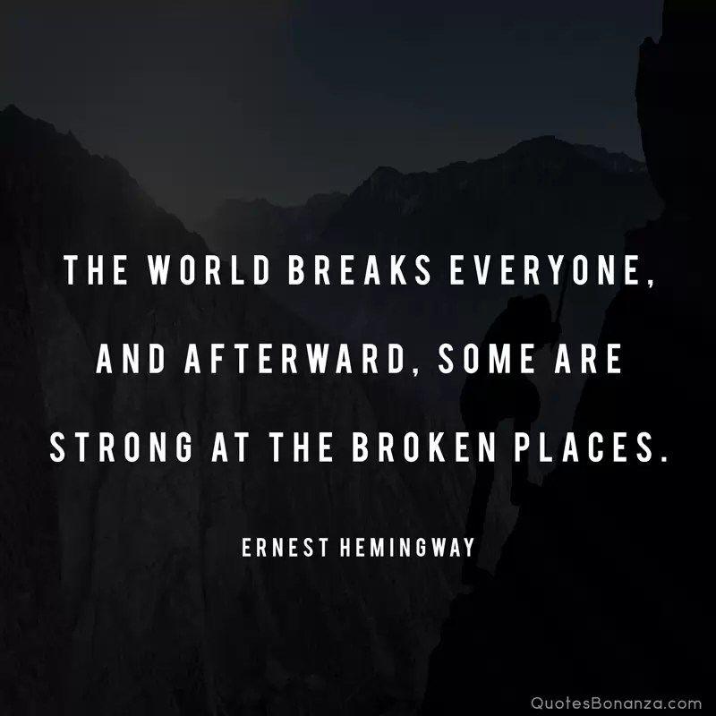 The world breaks everyone, and afterward, some are strong at the broken places. —Ernest Hemingway