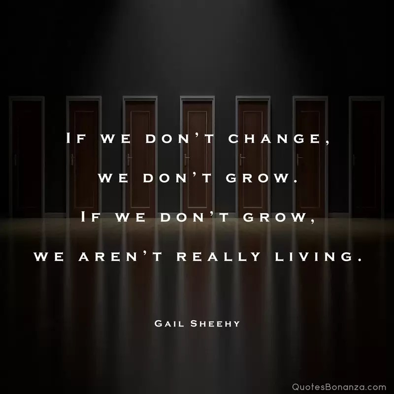If we don't change, we don't grow. If we don't grow, we aren't really living. – Gail Sheehy