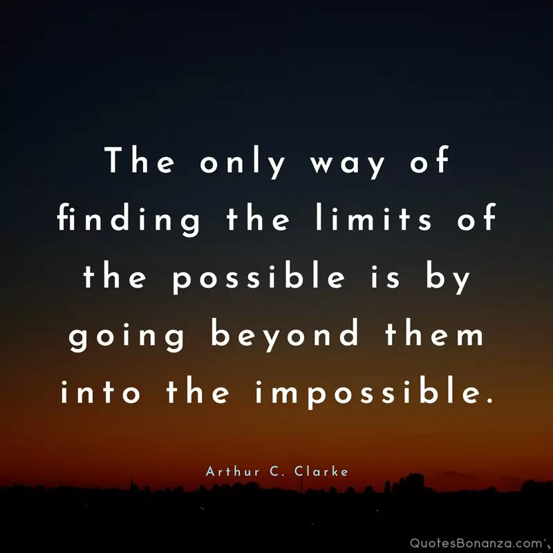 The only way of finding the limits of the possible is by going beyond them into the impossible. – Arthur C. Clarke