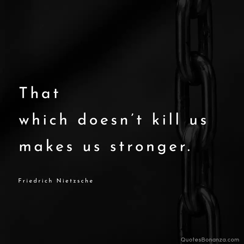 That which doesn't kill us makes us stronger. - Friedrich Nietzsche