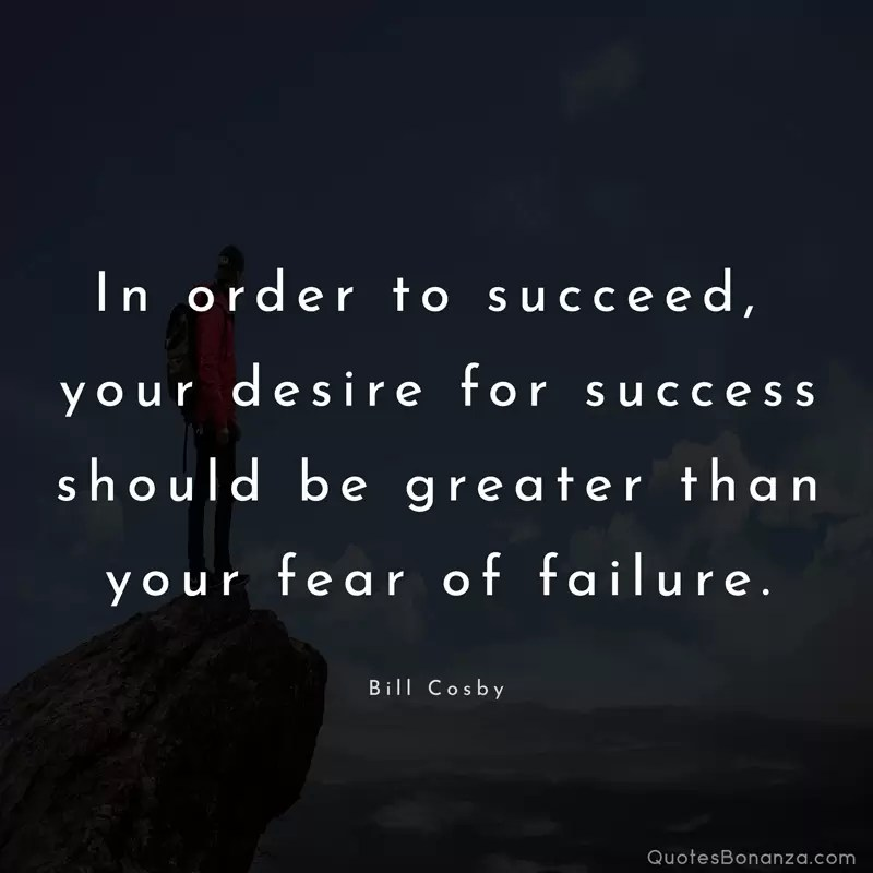 In order to succeed, your desire for success should be greater than your fear of failure. – Bill Cosby