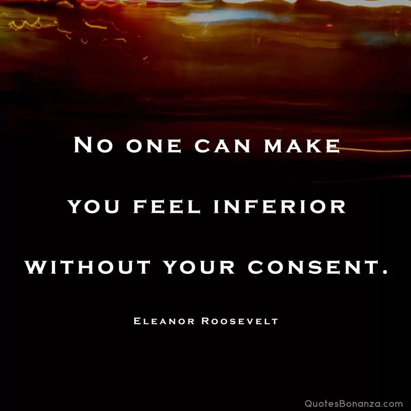 No one can make you feel inferior without your consent. – Eleanor Roosevelt