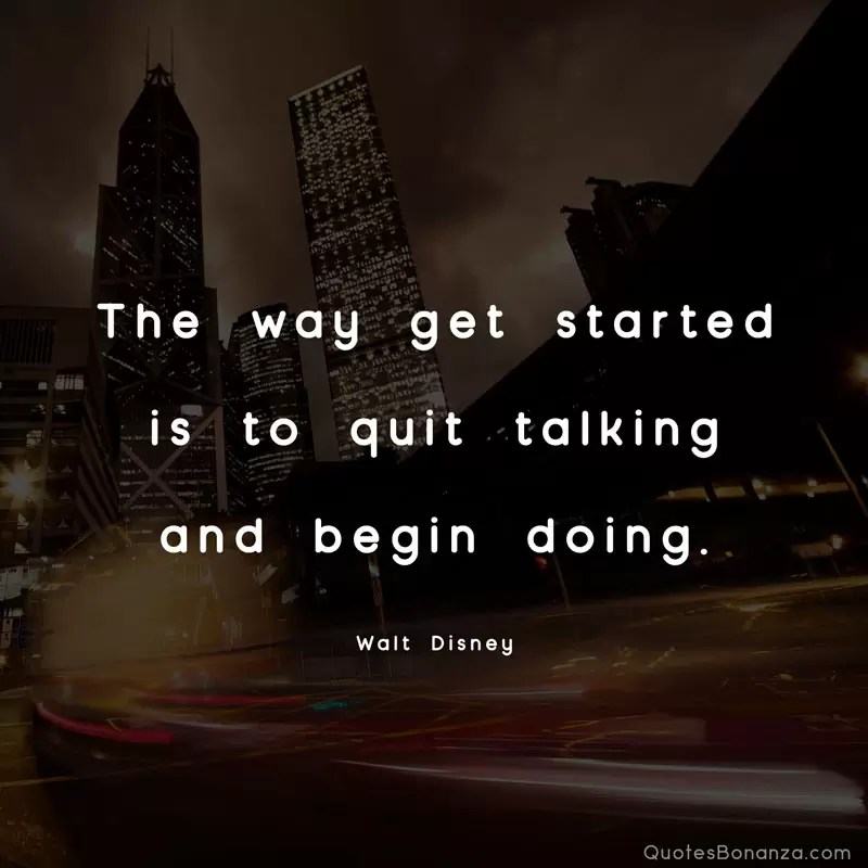 The way get started is to quit talking and begin doing. – Walt Disney