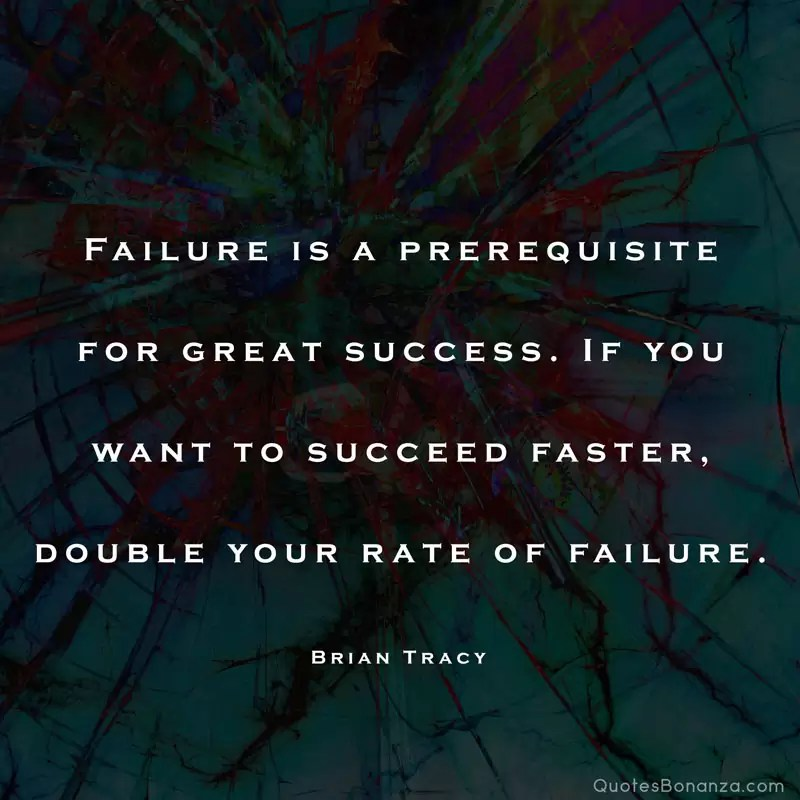 Failure is a prerequisite for great success. If you want to succeed faster, double your rate of failure. – Brian Tracy