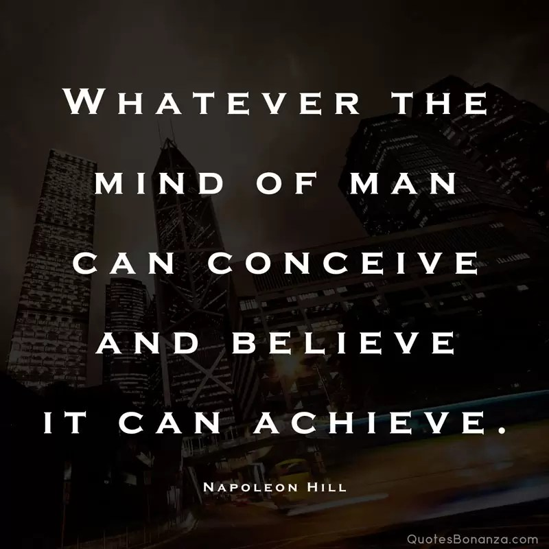 Whatever the mind of man can conceive and believe it can achieve. – Napoleon Hill