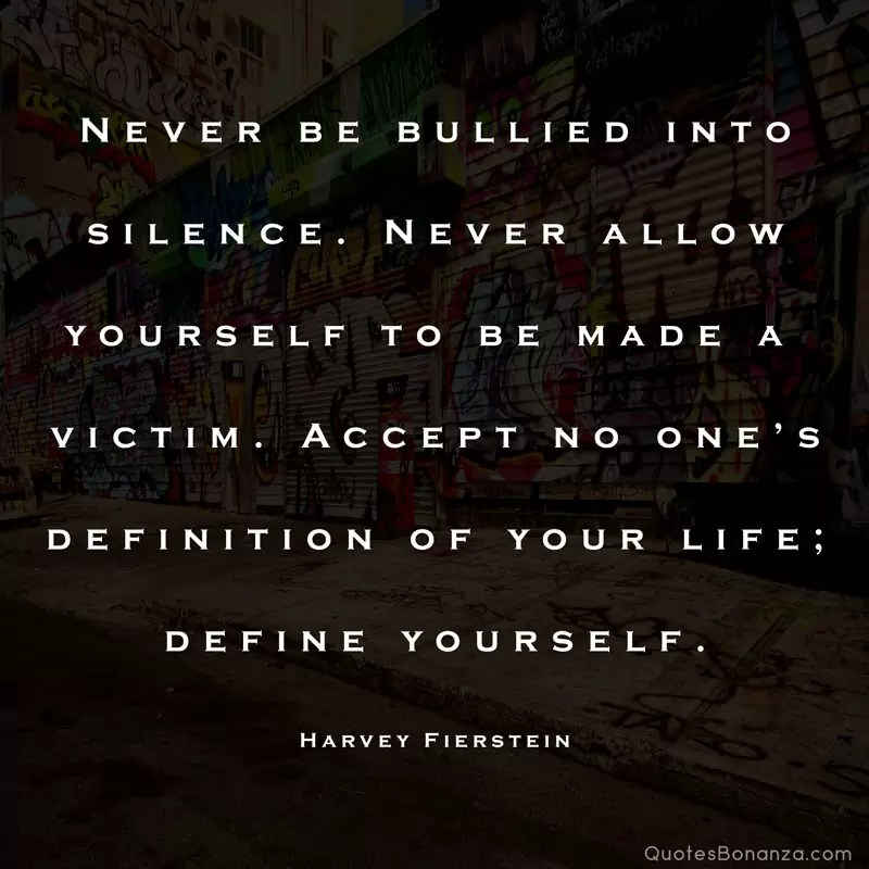 Never be bullied into silence. Never allow yourself to be made a victim. Accept no one's definition of your life; define yourself. – Harvey Fierstein