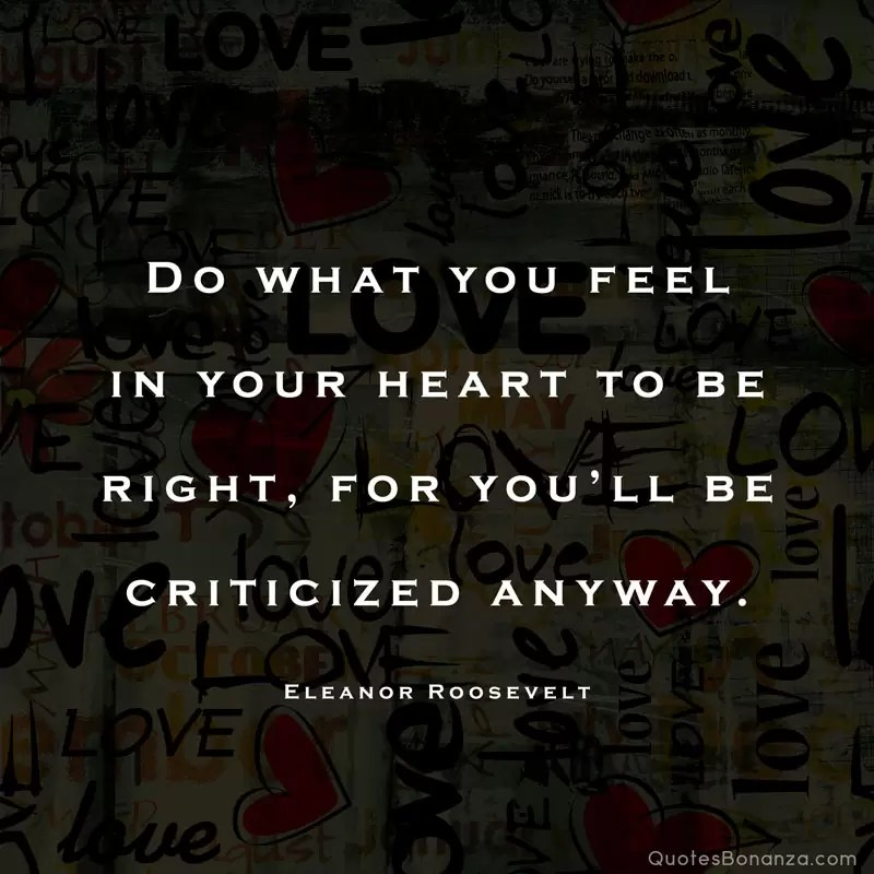 Do what you feel in your heart to be right, for you'll be criticized anyway. – Eleanor Roosevelt