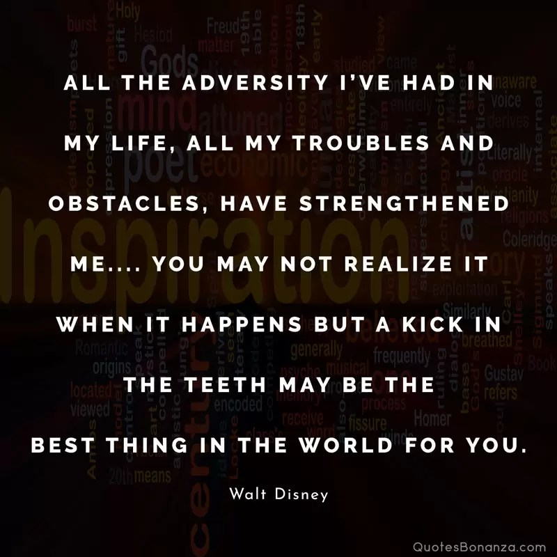 All the adversity I've had in my life, all my troubles and obstacles, have strengthened me…. You may not realize it when it happens, but a kick in the teeth may be the best thing in the world for you. — Walt Disney
