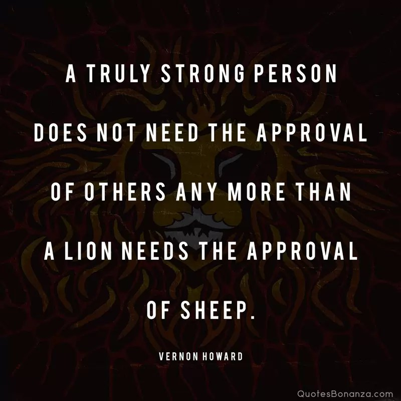 A truly strong person does not need the approval of others any more than a lion needs the approval of sheep. —Vernon Howard