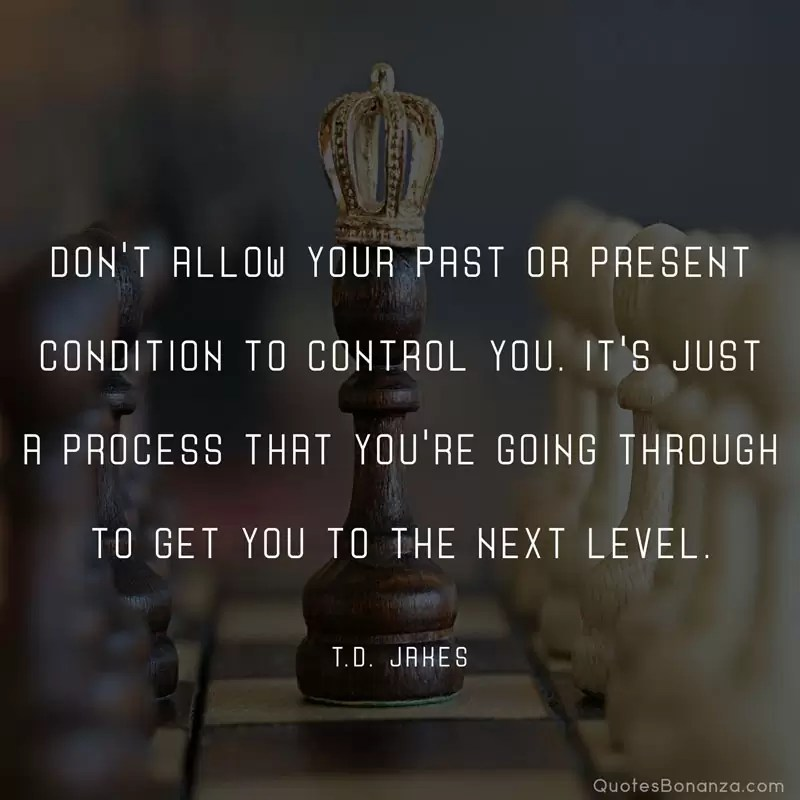 Don't allow your past or present condition to control you. It's just a process that you're going through to get you to the next level. —T.D. Jakes
