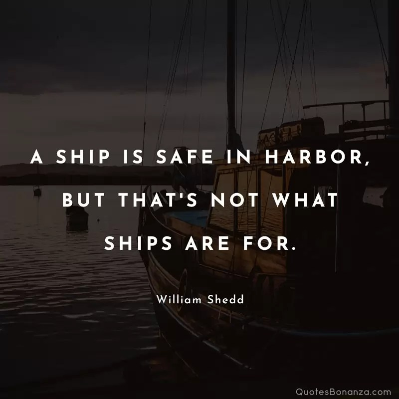 A ship is safe in harbor, but that's not what ships are for. - William Shedd
