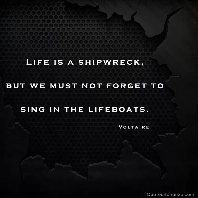 life is a shipwreck but we must not forget to sing in the lifeboats