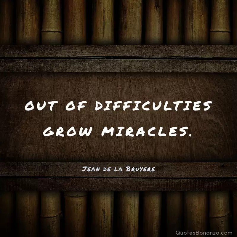 Out of difficulties grow miracles. Jean de la Bruyere