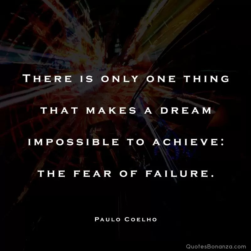 there is only one thing that makes a dream impossible to achieve. the fear of failure paulo coelho