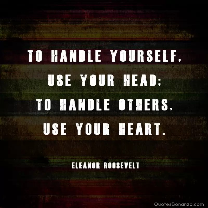 to handle yourself use your head to handle others use your heart