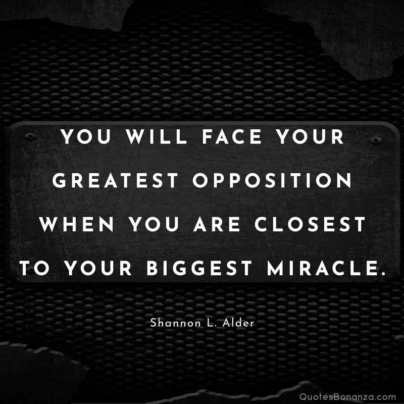 You will face your greatest opposition when you are closest to your biggest miracle. Shannon L. Alder