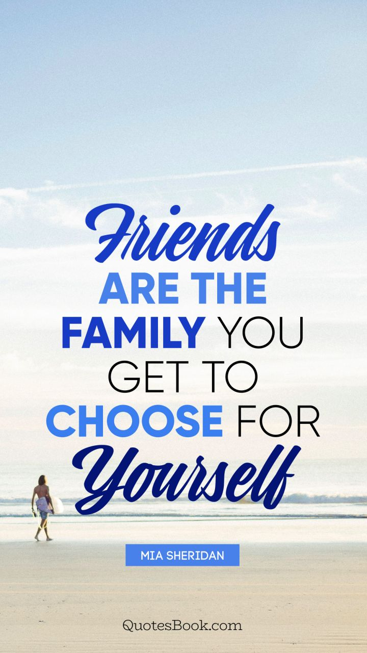 Friends Are The Family You Get To Choose For Yourself Quote By Mia Sheridan Quotesbook