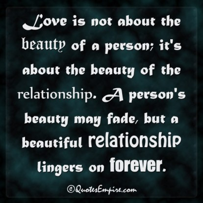 Love is not about the beauty of a person; it's about the beauty of the relationship. A person's beauty may fade, but a beautiful relationship lingers on forever.