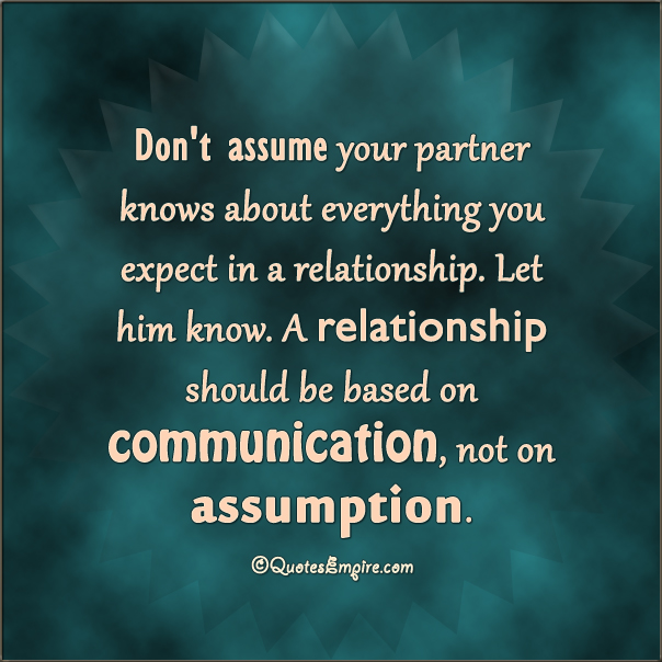 Don't assume your partner knows about everything you expect in a relationship. Let him know. A relationship should be based on communication, not on assumption.