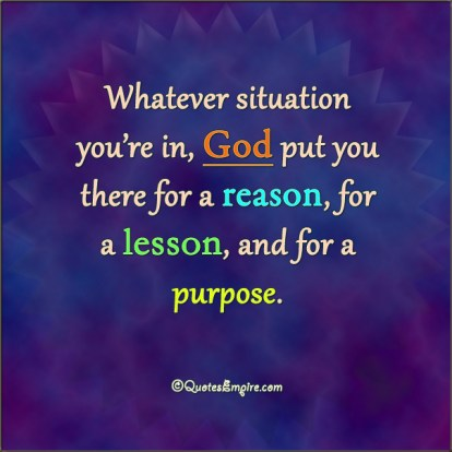 Whatever situation you're in, God put you there for a reason, for a lesson, and for a purpose.