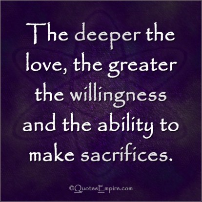 The deeper the love, the greater the willingness and the ability to make sacrifices.