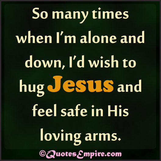 So many times when I'm alone and down, I'd wish to hug Jesus and feel safe in His loving arms.