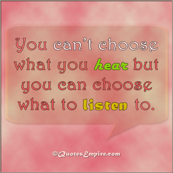 You can't choose what you hear but you can choose what to listen to.