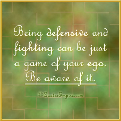 Being defensive and fighting can be just a game of your ego. Be aware of it.