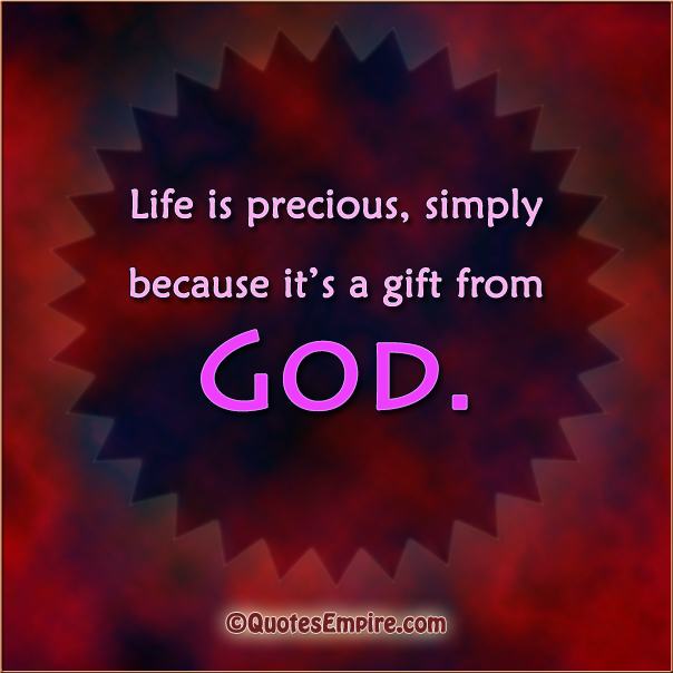 Life Is Precious, Simply Because Itu0027s A Gift From God.
