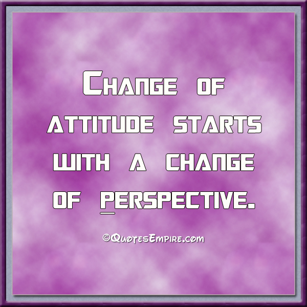 Change of attitude starts with a change of perspective.
