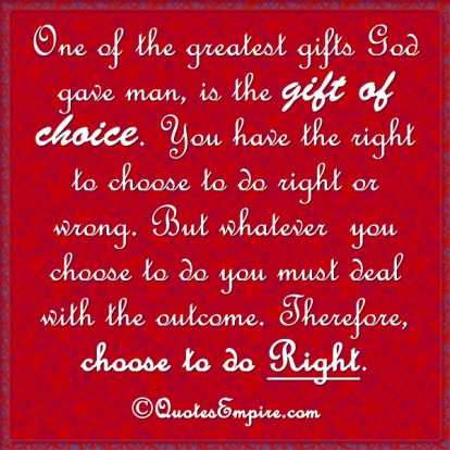 One of the greatest gifts God gave man, is the gift of choice. You have the right to choose to do right or wrong. But whatever you choose to do you must deal with the outcome. Therefore, choose to do right.