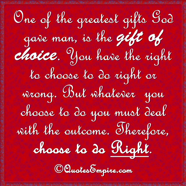 One of the greatest gifts God gave man, is the gift of choice. You