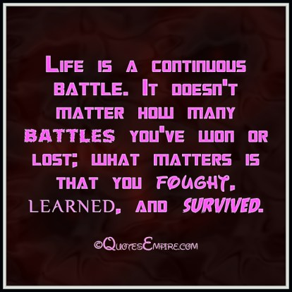 Life is a continuous battle. It doesn't matter how many battles you've won or lost; what matters is that you fought, learned, and survived.