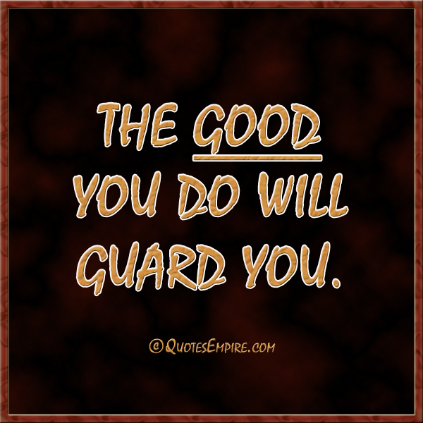 The good you do will guard you.