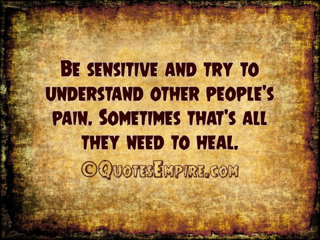 Be sensitive and try to understand other people's pain. Sometimes that's all they need to heal.