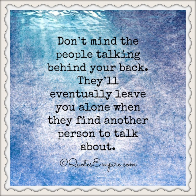 Don't mind the people talking behind your back. They'll eventually leave you alone when they find another person to talk about.