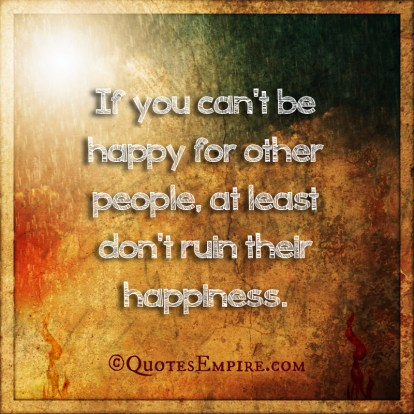 If you can't be happy for other people, at least don't ruin their happiness.