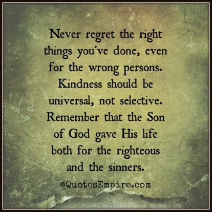 Never regret the right things you've done, even for the wrong persons. Kindness should be universal, not selective. Remember that the Son of God gave His life both for the righteous and the sinners.