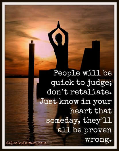 People will be quick to judge; don't retaliate. Just know in your heart that someday, they'll all be proven wrong.